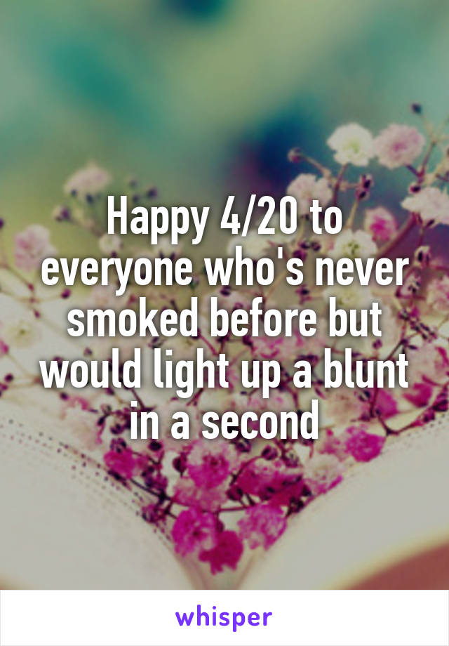 Happy 4/20 to everyone who's never smoked before but would light up a blunt in a second
