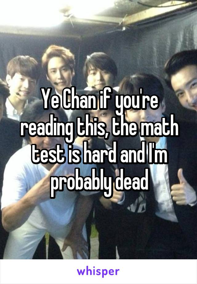 Ye Chan if you're reading this, the math test is hard and I'm probably dead