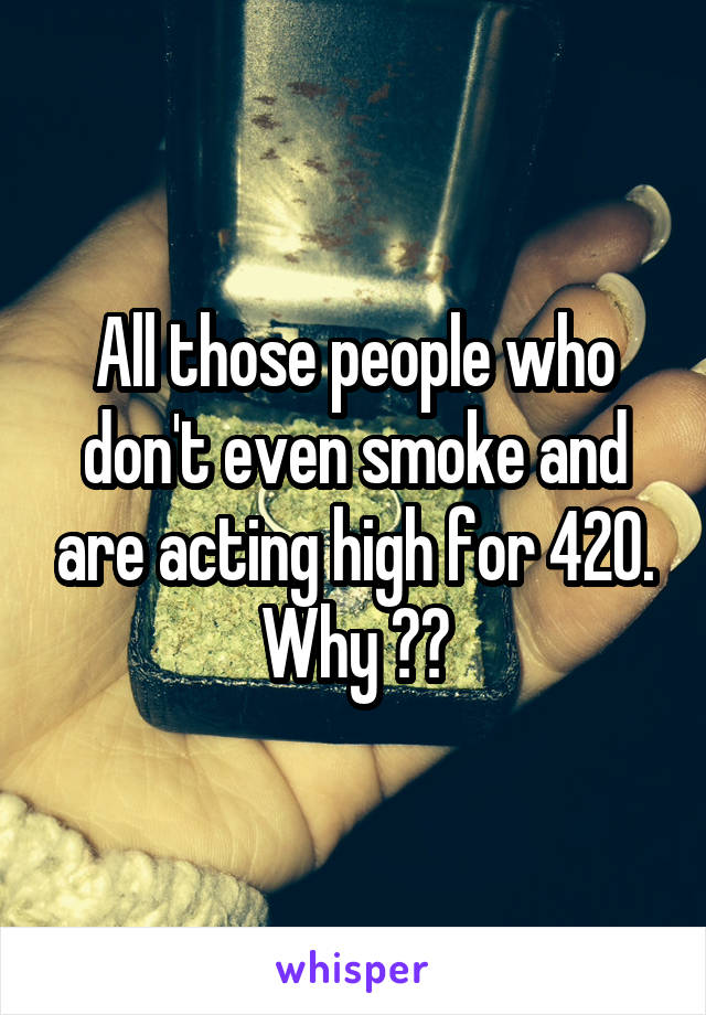 All those people who don't even smoke and are acting high for 420. Why ??