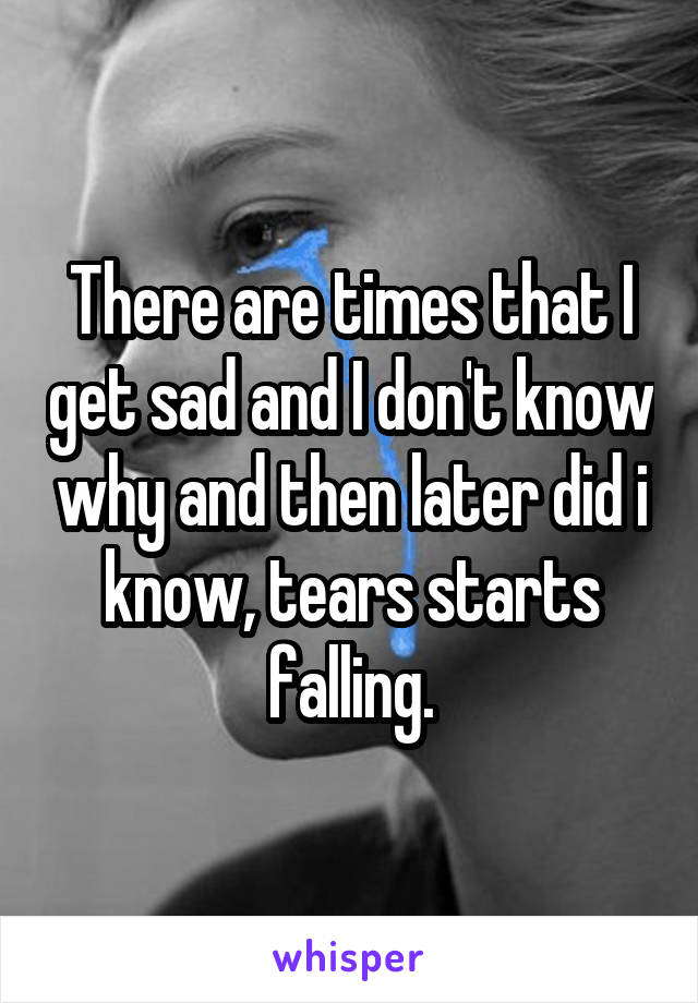 There are times that I get sad and I don't know why and then later did i know, tears starts falling.