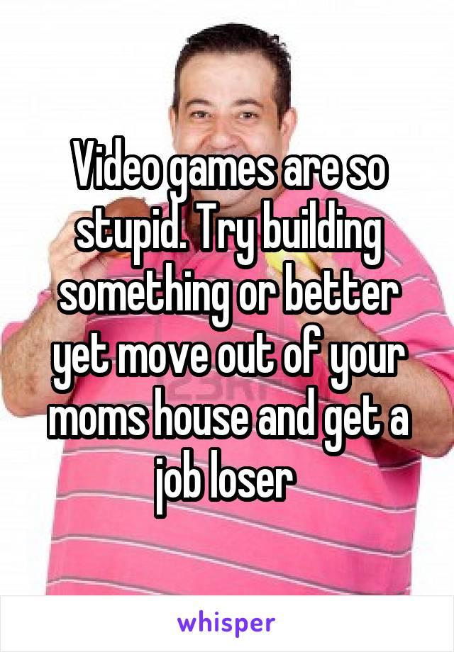 Video games are so stupid. Try building something or better yet move out of your moms house and get a job loser