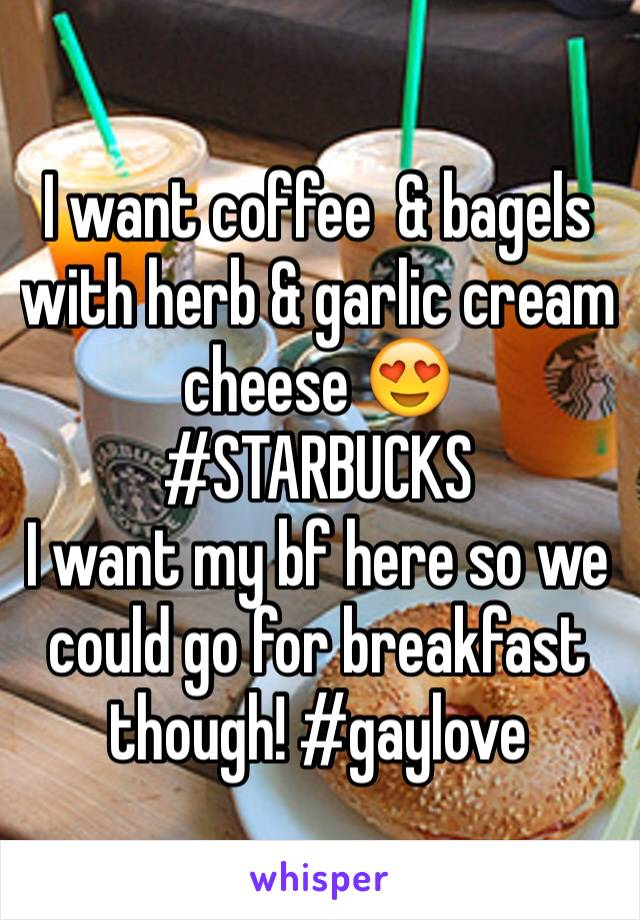 I want coffee  & bagels with herb & garlic cream cheese 😍 #STARBUCKS I want my bf here so we could go for breakfast though! #gaylove