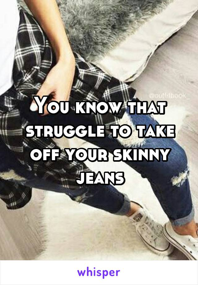 You know that struggle to take off your skinny jeans