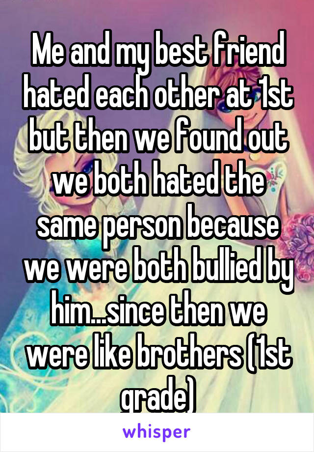 Me and my best friend hated each other at 1st but then we found out we both hated the same person because we were both bullied by him...since then we were like brothers (1st grade)