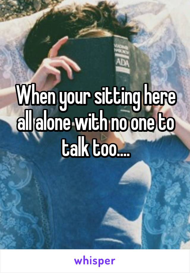 When your sitting here all alone with no one to talk too....