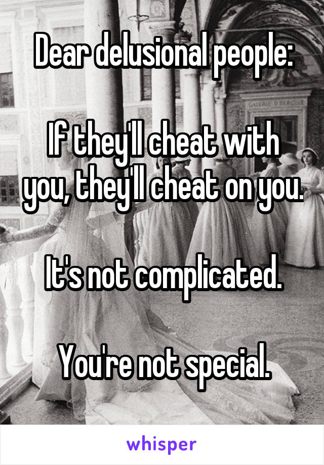 Dear delusional people:  If they'll cheat with you, they'll cheat on you.  It's not complicated.  You're not special.