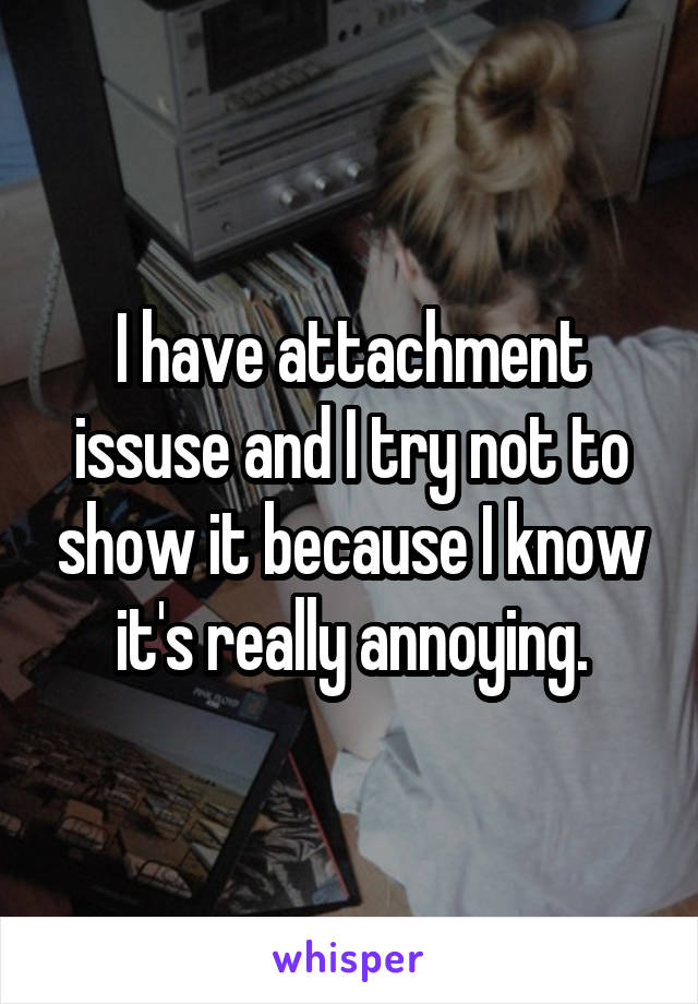 I have attachment issuse and I try not to show it because I know it's really annoying.