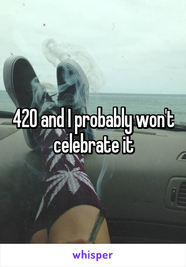 420 and I probably won't celebrate it