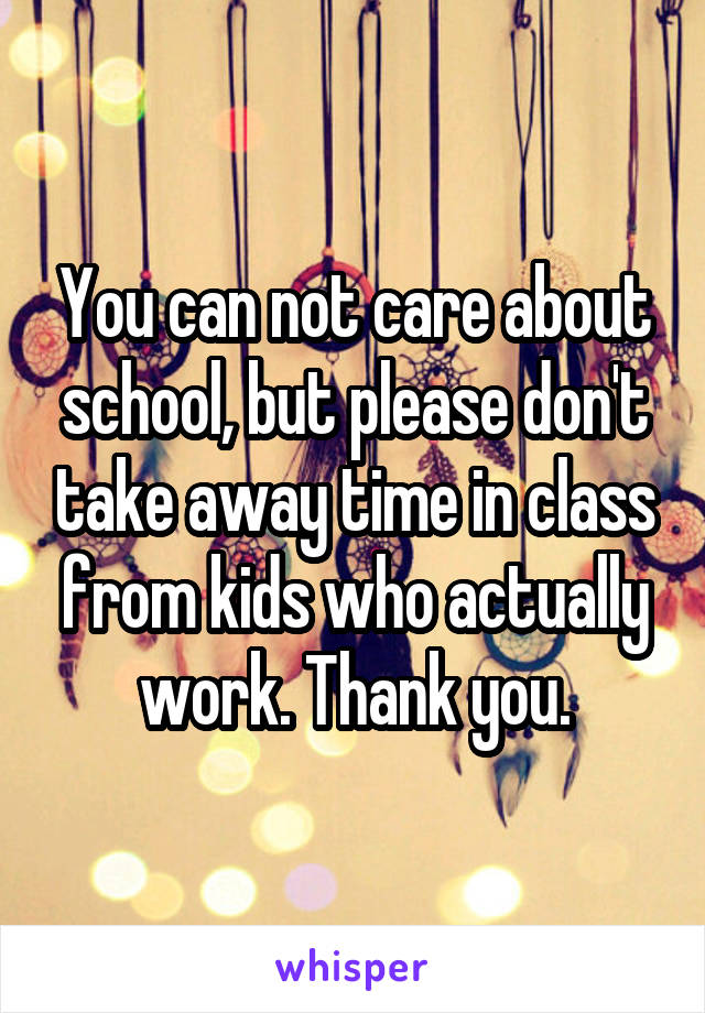 You can not care about school, but please don't take away time in class from kids who actually work. Thank you.