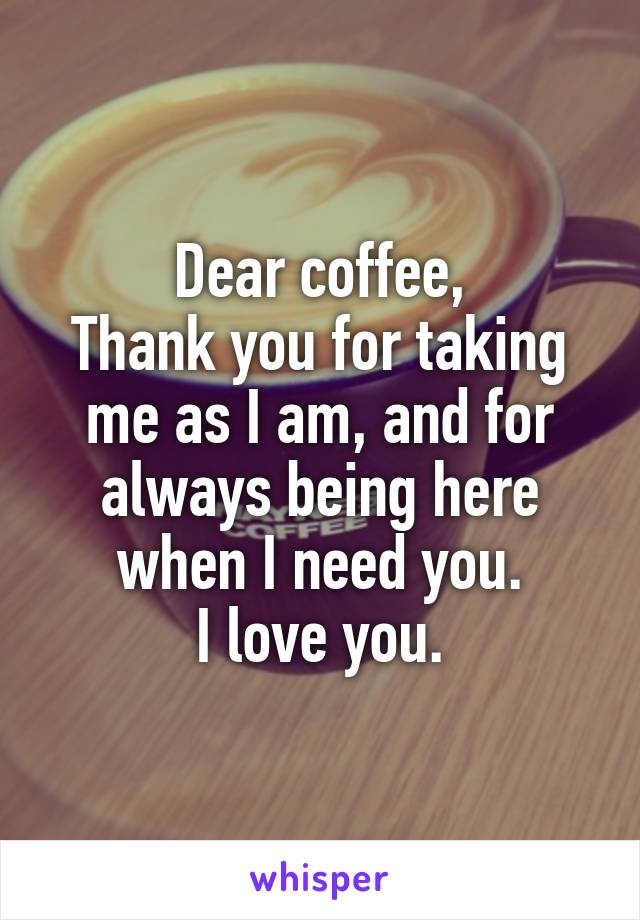 Dear coffee, Thank you for taking me as I am, and for always being here when I need you. I love you.