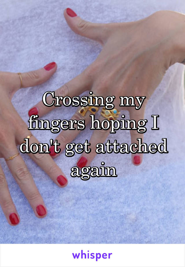 Crossing my fingers hoping I don't get attached again