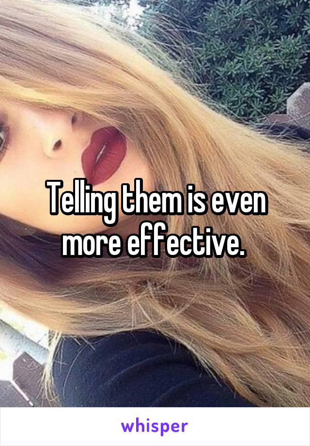 Telling them is even more effective.