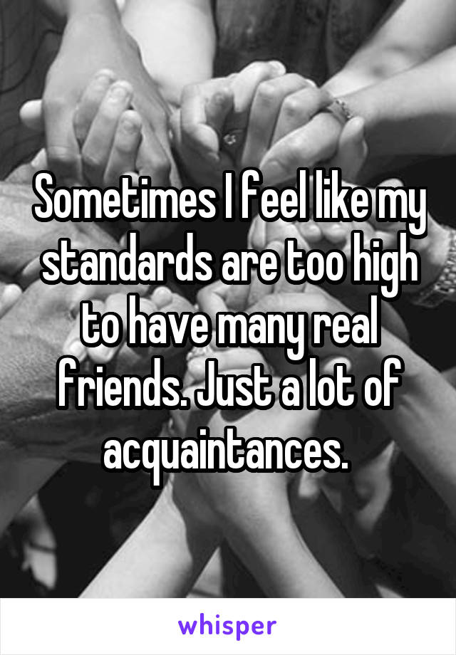 Sometimes I feel like my standards are too high to have many real friends. Just a lot of acquaintances.
