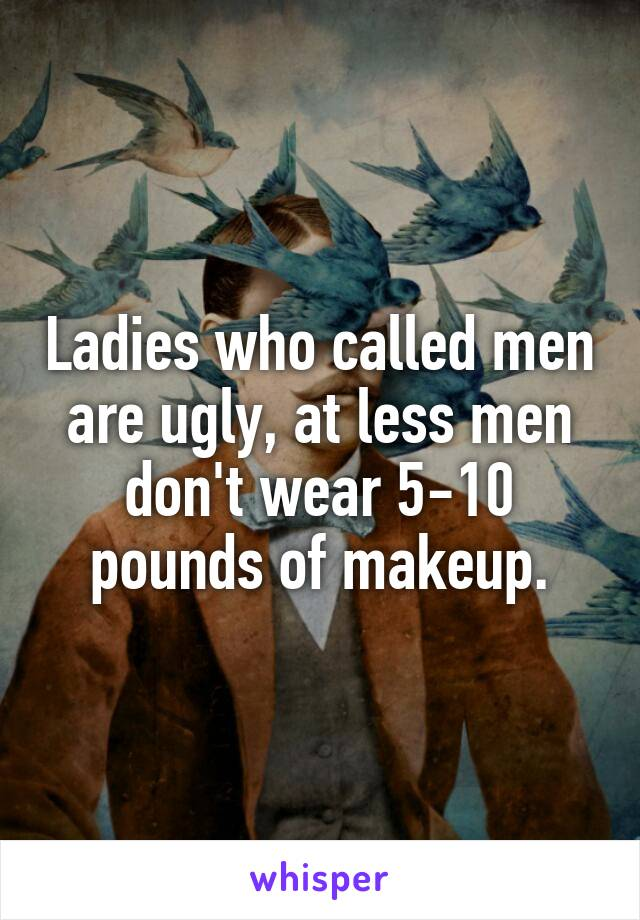 Ladies who called men are ugly, at less men don't wear 5-10 pounds of makeup.