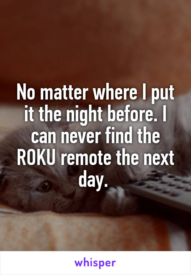 No matter where I put it the night before. I can never find the ROKU remote the next day.
