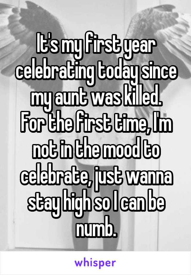 It's my first year celebrating today since my aunt was killed. For the first time, I'm not in the mood to celebrate, just wanna stay high so I can be numb.