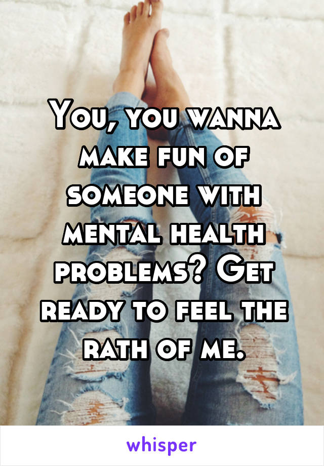 You, you wanna make fun of someone with mental health problems? Get ready to feel the rath of me.