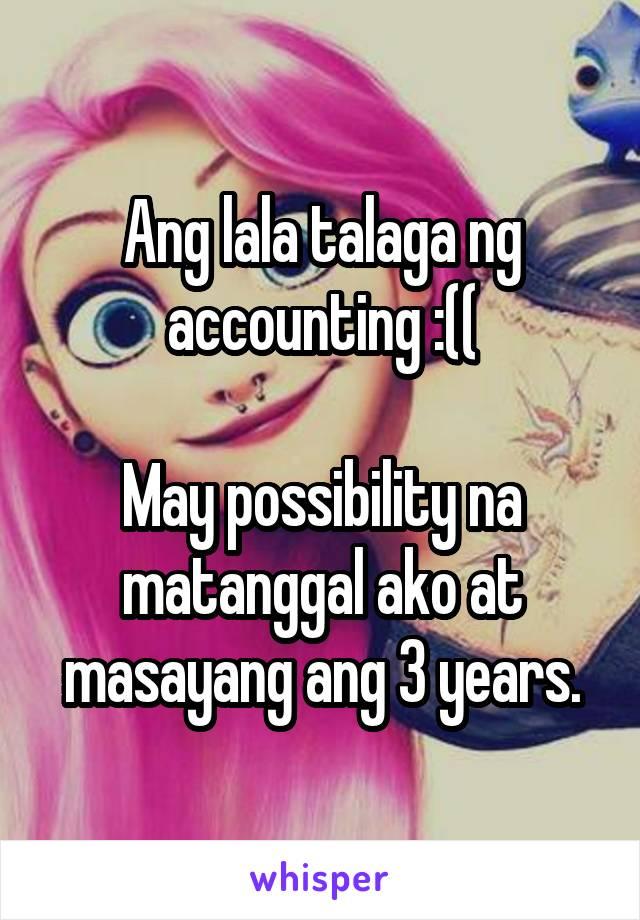 Ang lala talaga ng accounting :((  May possibility na matanggal ako at masayang ang 3 years.