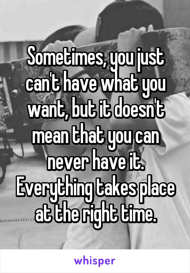 Sometimes, you just can't have what you want, but it doesn't mean that you can never have it. Everything takes place at the right time.