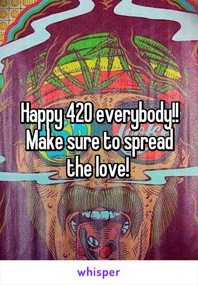 Happy 420 everybody!! Make sure to spread the love!