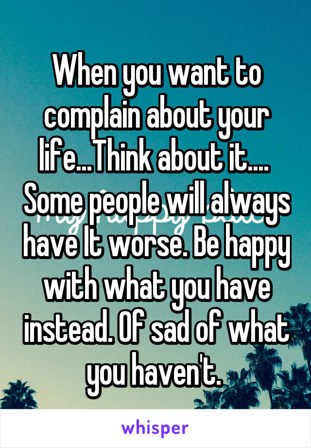 When you want to complain about your life...Think about it....  Some people will always have It worse. Be happy with what you have instead. Of sad of what you haven't.