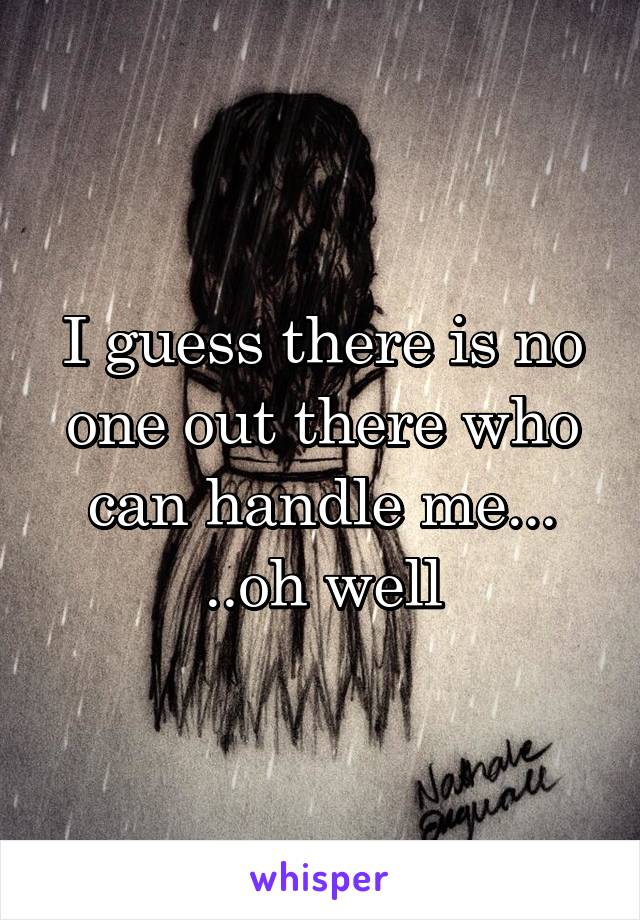 I guess there is no one out there who can handle me... ..oh well