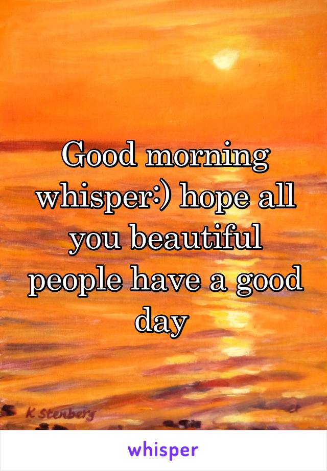 Good morning whisper:) hope all you beautiful people have a good day