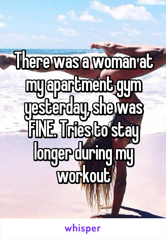 There was a woman at my apartment gym yesterday, she was FINE. Tries to stay longer during my workout