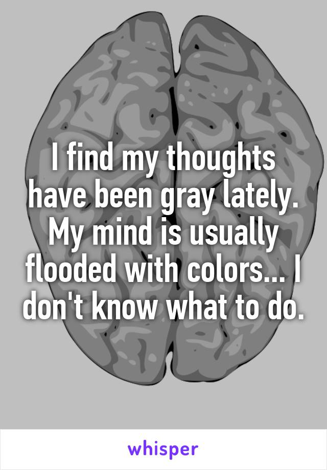 I find my thoughts have been gray lately. My mind is usually flooded with colors... I don't know what to do.