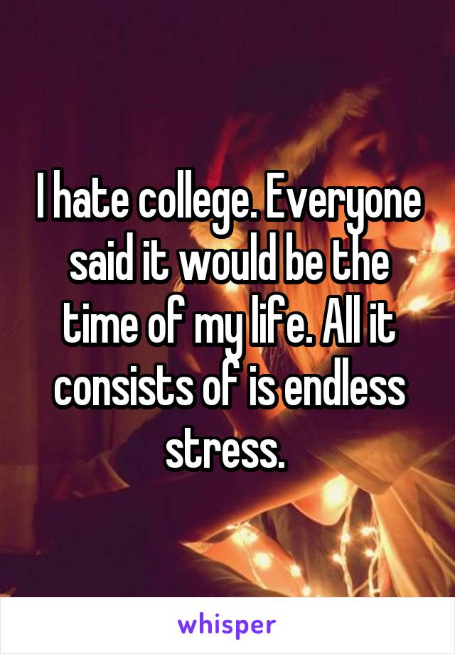 I hate college. Everyone said it would be the time of my life. All it consists of is endless stress.