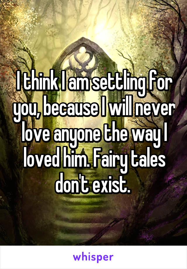 I think I am settling for you, because I will never love anyone the way I loved him. Fairy tales don't exist.