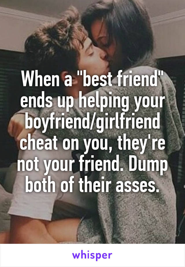 "When a ""best friend"" ends up helping your boyfriend/girlfriend cheat on you, they're not your friend. Dump both of their asses."