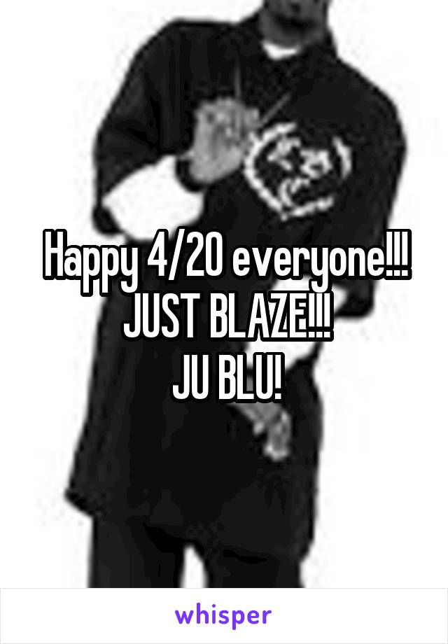 Happy 4/20 everyone!!! JUST BLAZE!!! JU BLU!