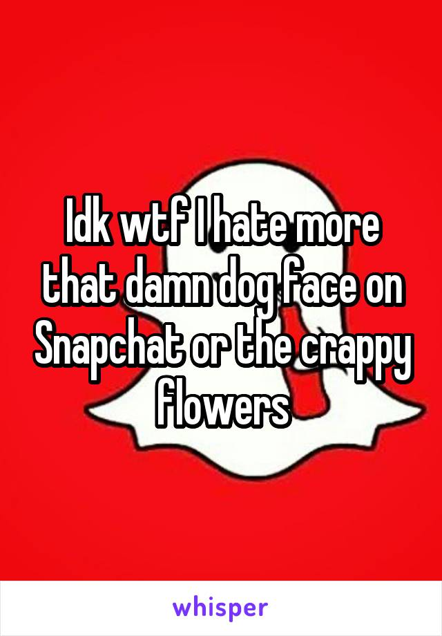 Idk wtf I hate more that damn dog face on Snapchat or the crappy flowers