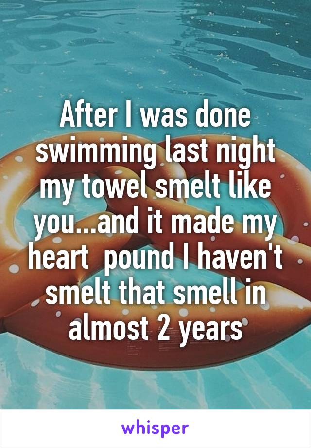After I was done swimming last night my towel smelt like you...and it made my heart  pound I haven't smelt that smell in almost 2 years