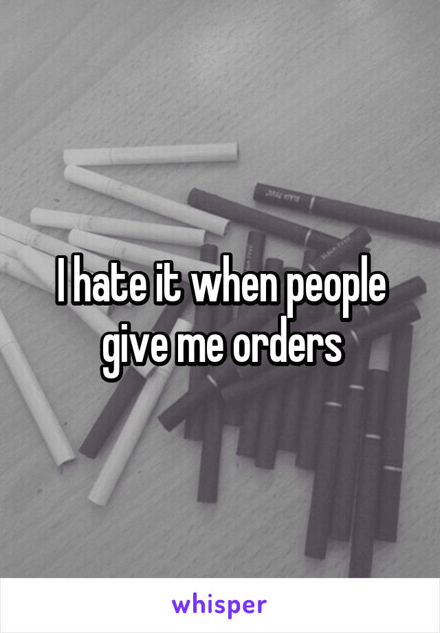 I hate it when people give me orders
