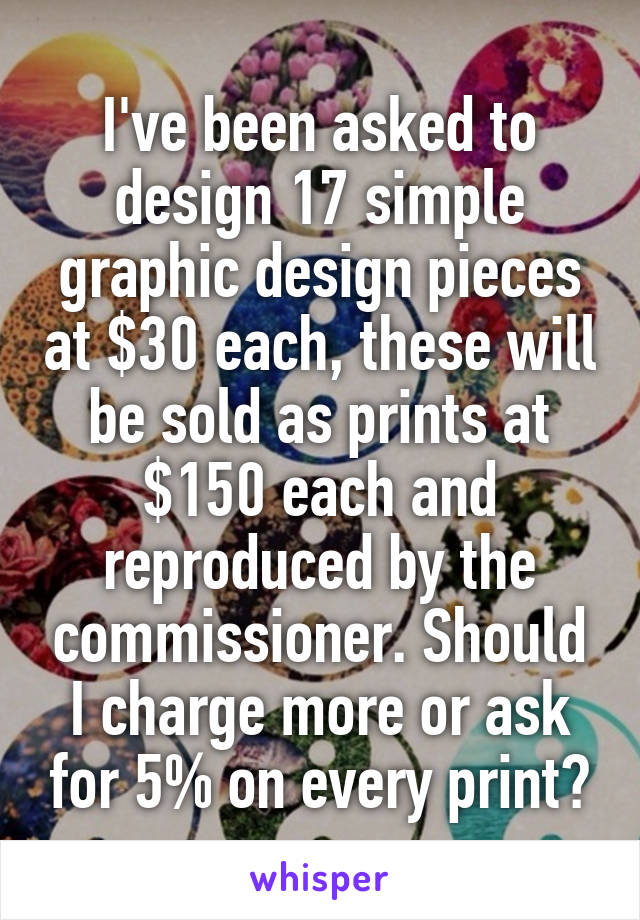 I've been asked to design 17 simple graphic design pieces at $30 each, these will be sold as prints at $150 each and reproduced by the commissioner. Should I charge more or ask for 5% on every print?