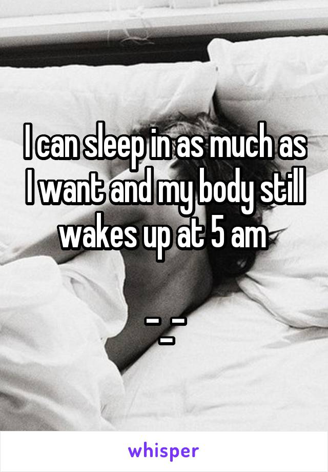 I can sleep in as much as I want and my body still wakes up at 5 am   -_-