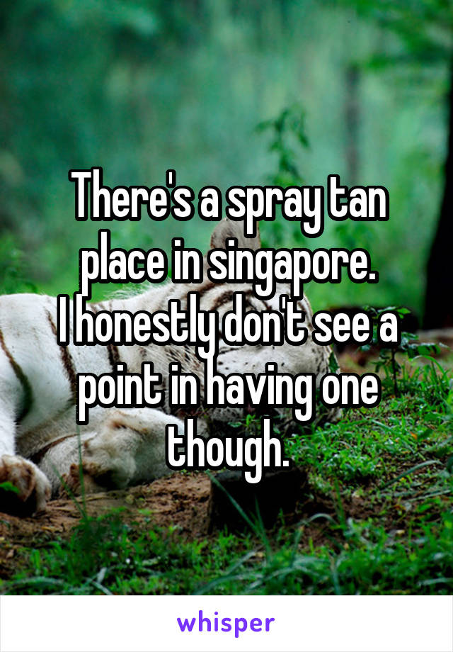 There's a spray tan place in singapore. I honestly don't see a point in having one though.