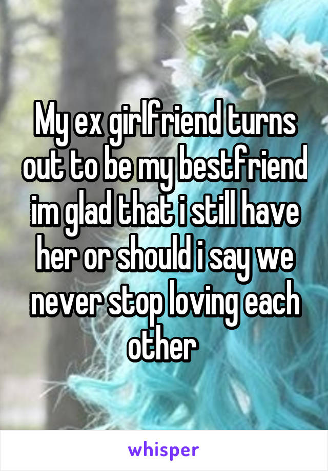 My ex girlfriend turns out to be my bestfriend im glad that i still have her or should i say we never stop loving each other