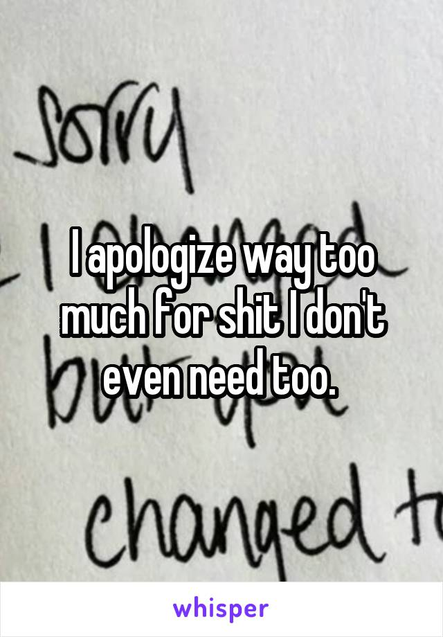 I apologize way too much for shit I don't even need too.