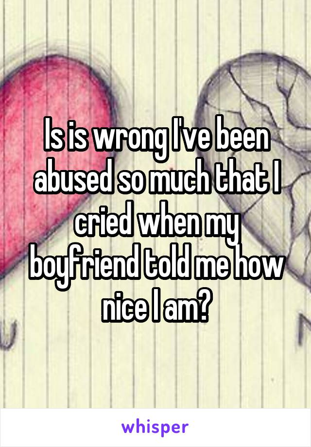 Is is wrong I've been abused so much that I cried when my boyfriend told me how nice I am?