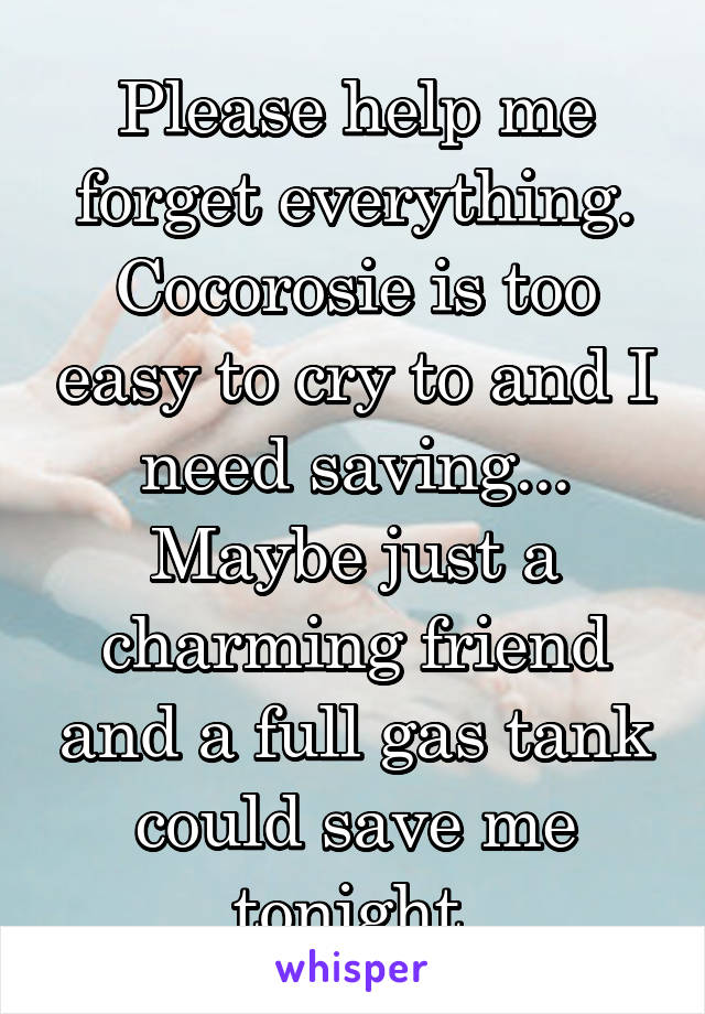 Please help me forget everything. Cocorosie is too easy to cry to and I need saving... Maybe just a charming friend and a full gas tank could save me tonight.