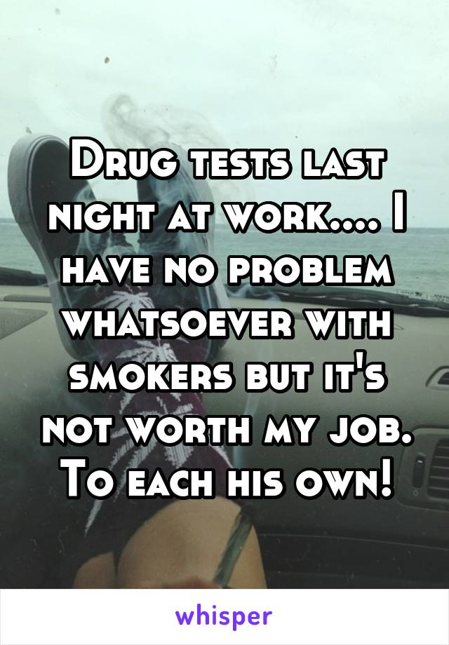 Drug tests last night at work.... I have no problem whatsoever with smokers but it's not worth my job. To each his own!