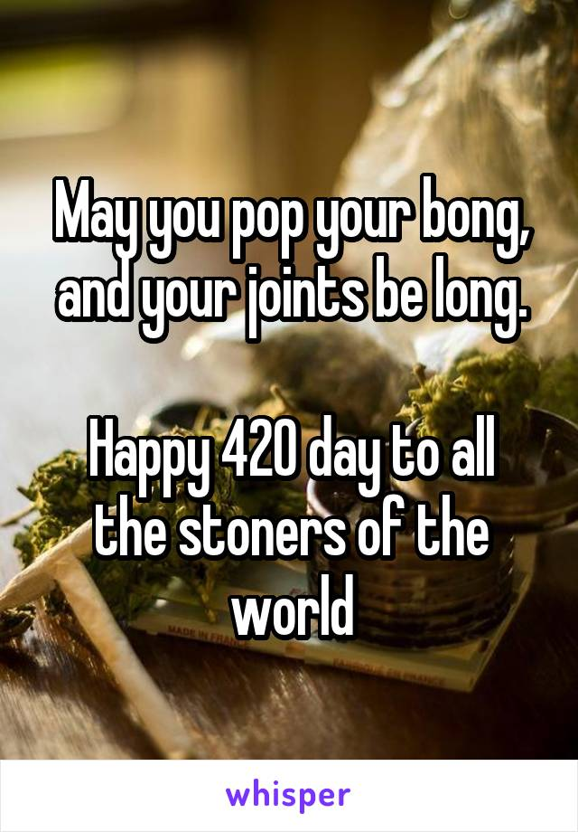 May you pop your bong, and your joints be long.  Happy 420 day to all the stoners of the world