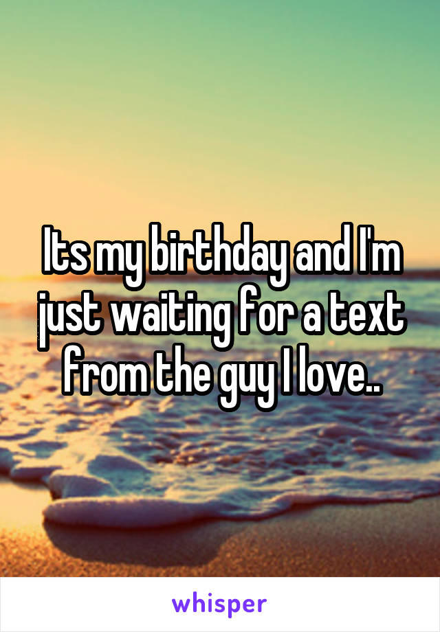 Its my birthday and I'm just waiting for a text from the guy I love..