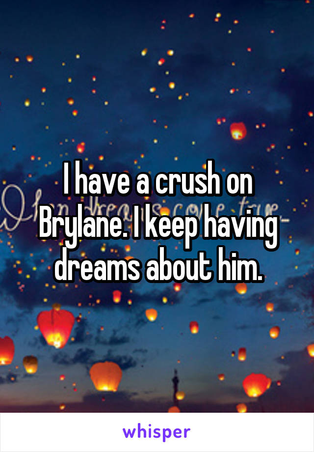 I have a crush on Brylane. I keep having dreams about him.
