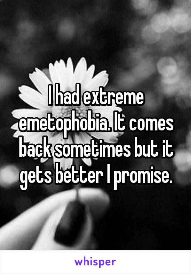 I had extreme emetophobia. It comes back sometimes but it gets better I promise.