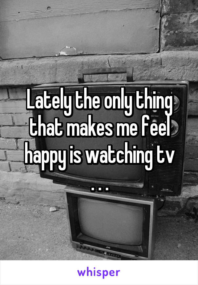 Lately the only thing that makes me feel happy is watching tv . . .