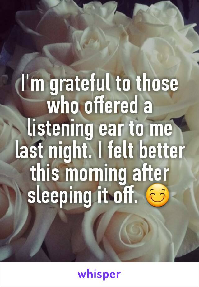 I'm grateful to those who offered a listening ear to me last night. I felt better this morning after sleeping it off. 😊